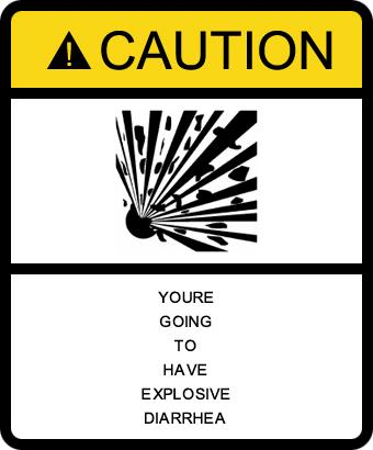 Caution: You're going to have Explosive Diarrhea.